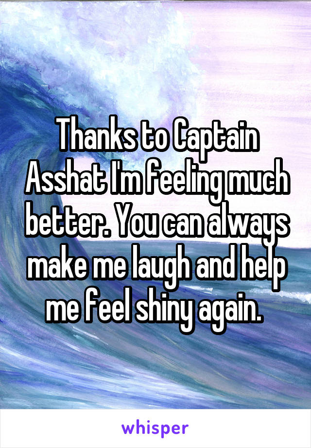 Thanks to Captain Asshat I'm feeling much better. You can always make me laugh and help me feel shiny again.
