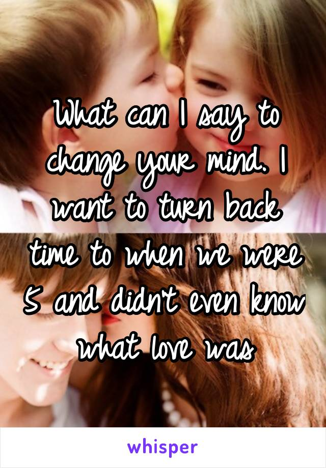 What can I say to change your mind. I want to turn back time to when we were 5 and didn't even know what love was