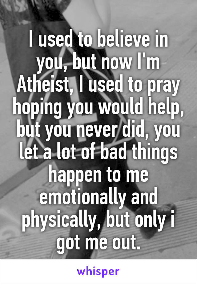 I used to believe in you, but now I'm Atheist, I used to pray hoping you would help, but you never did, you let a lot of bad things happen to me emotionally and physically, but only i got me out.