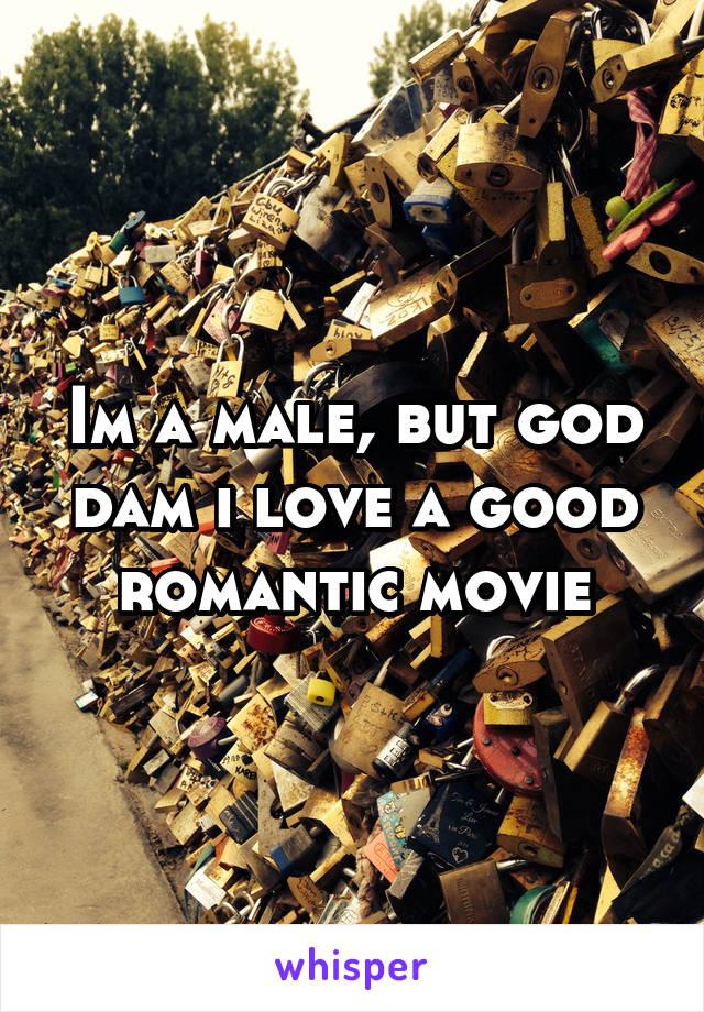 Im a male, but god dam i love a good romantic movie