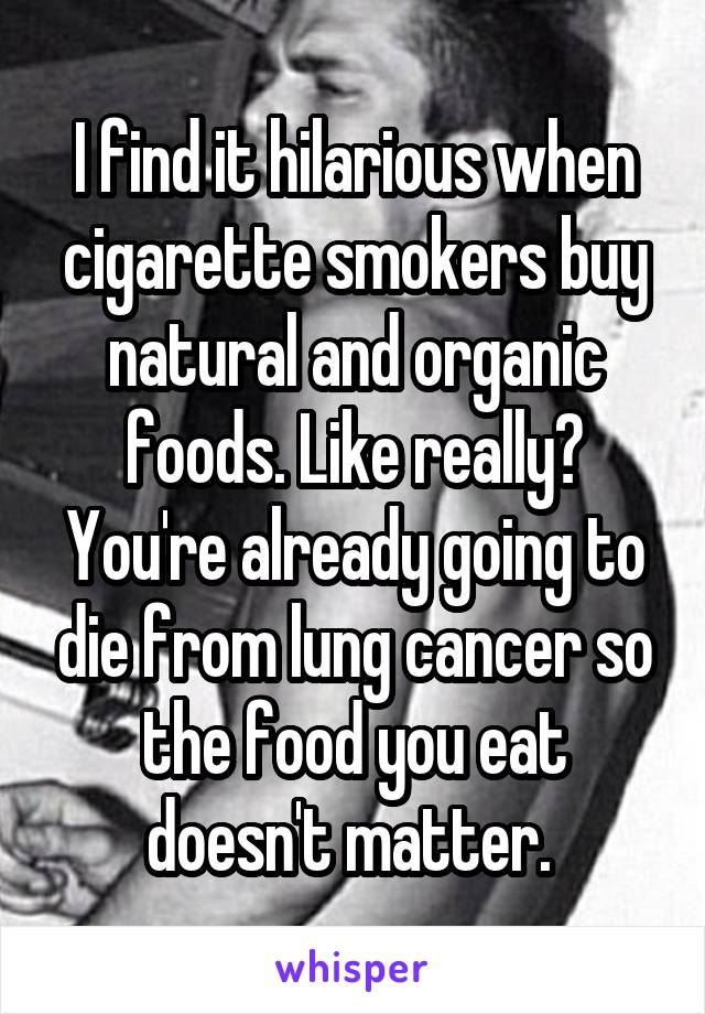 I find it hilarious when cigarette smokers buy natural and organic foods. Like really? You're already going to die from lung cancer so the food you eat doesn't matter.