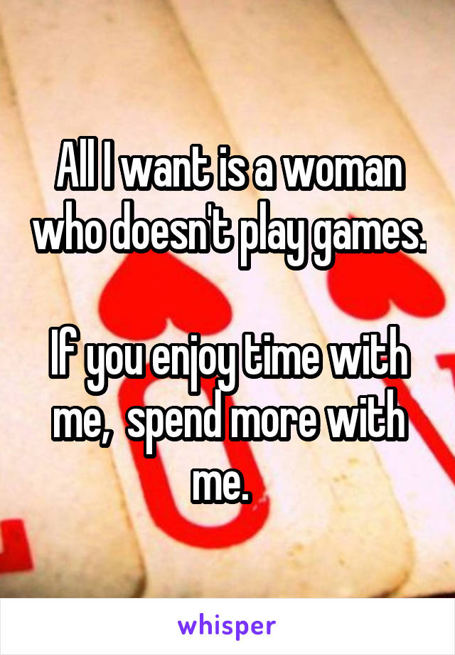 All I want is a woman who doesn't play games.  If you enjoy time with me,  spend more with me.