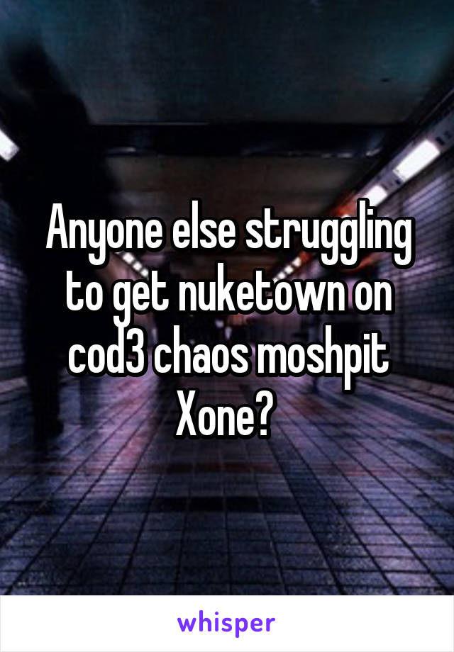 Anyone else struggling to get nuketown on cod3 chaos moshpit Xone?