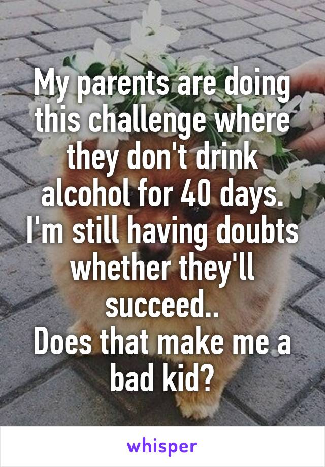 My parents are doing this challenge where they don't drink alcohol for 40 days. I'm still having doubts whether they'll succeed.. Does that make me a bad kid?