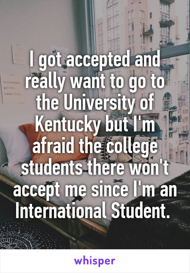 I got accepted and really want to go to the University of Kentucky but I'm afraid the college students there won't accept me since I'm an International Student.