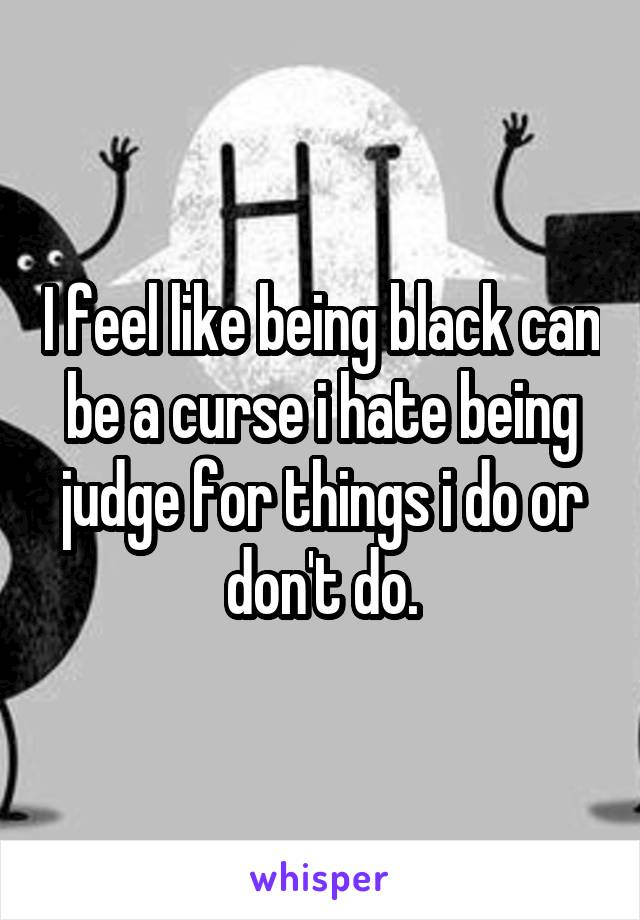 I feel like being black can be a curse i hate being judge for things i do or don't do.