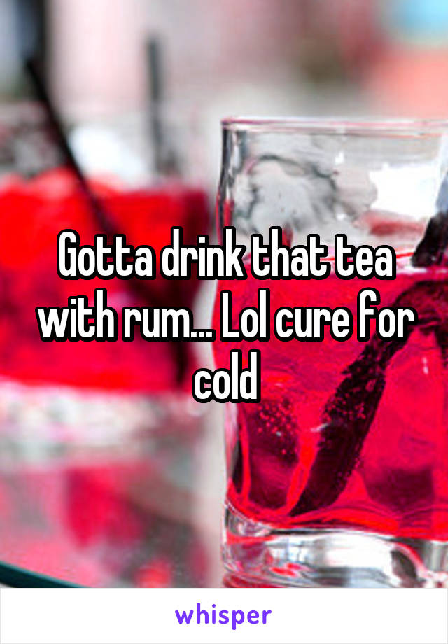 Gotta drink that tea with rum... Lol cure for cold