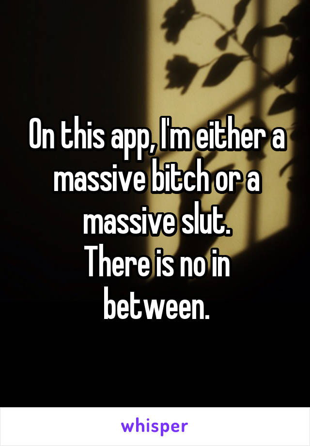 On this app, I'm either a massive bitch or a massive slut. There is no in between.