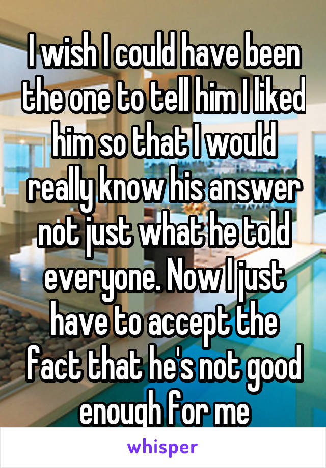 I wish I could have been the one to tell him I liked him so that I would really know his answer not just what he told everyone. Now I just have to accept the fact that he's not good enough for me