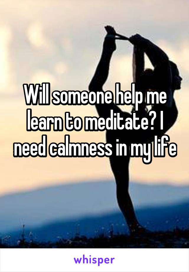 Will someone help me learn to meditate? I need calmness in my life