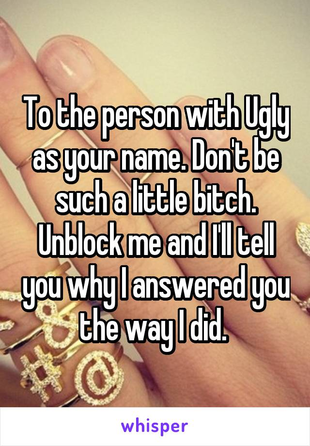 To the person with Ugly as your name. Don't be such a little bitch. Unblock me and I'll tell you why I answered you the way I did.