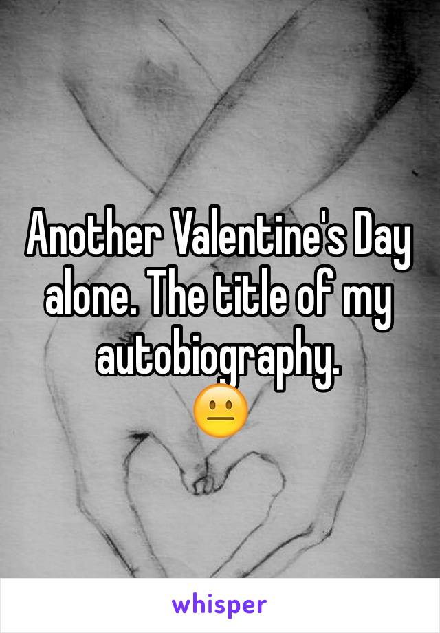 Another Valentine's Day alone. The title of my autobiography. 😐