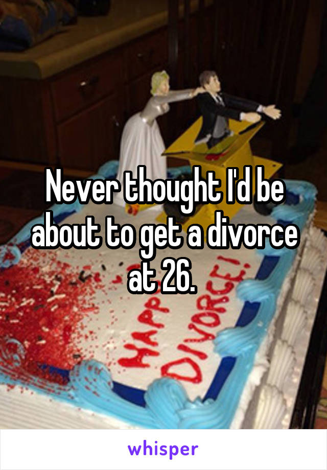 Never thought I'd be about to get a divorce at 26.