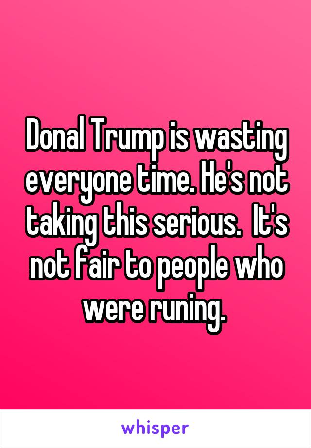 Donal Trump is wasting everyone time. He's not taking this serious.  It's not fair to people who were runing.