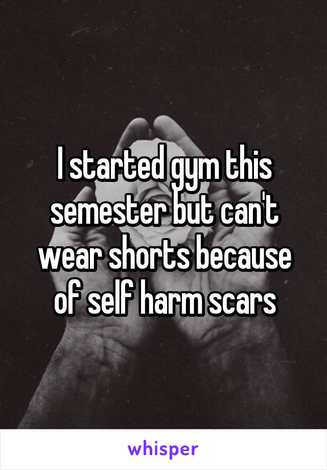 I started gym this semester but can't wear shorts because of self harm scars