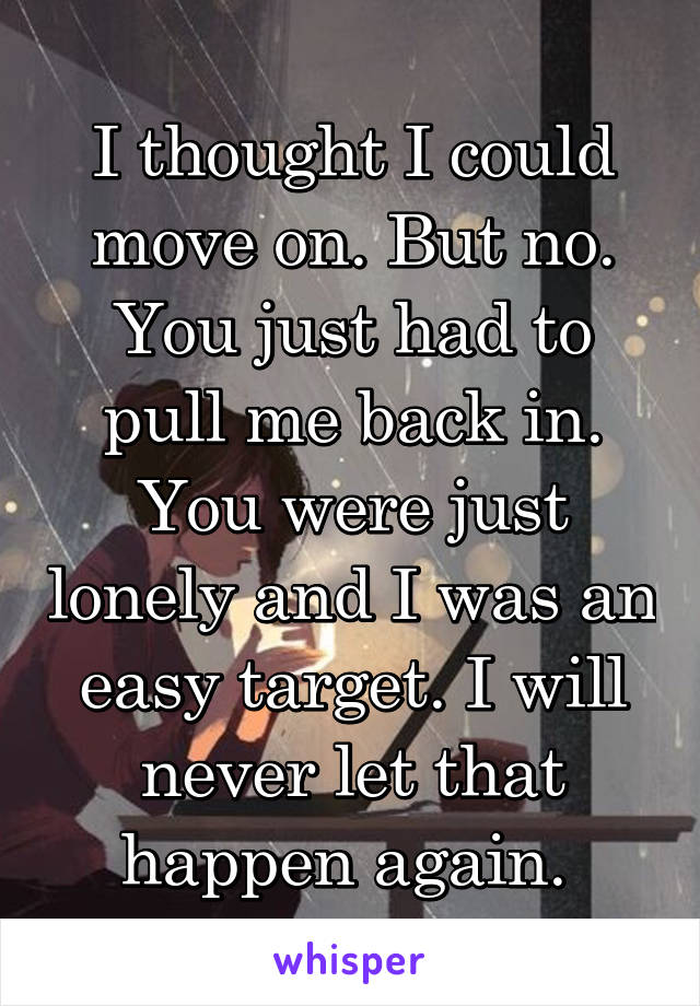 I thought I could move on. But no. You just had to pull me back in. You were just lonely and I was an easy target. I will never let that happen again.