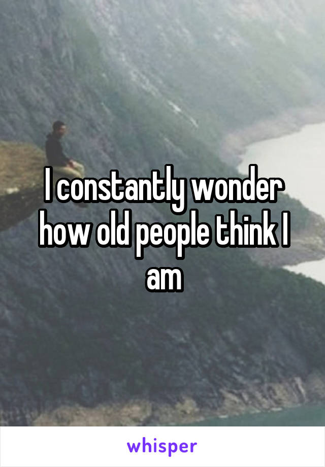 I constantly wonder how old people think I am