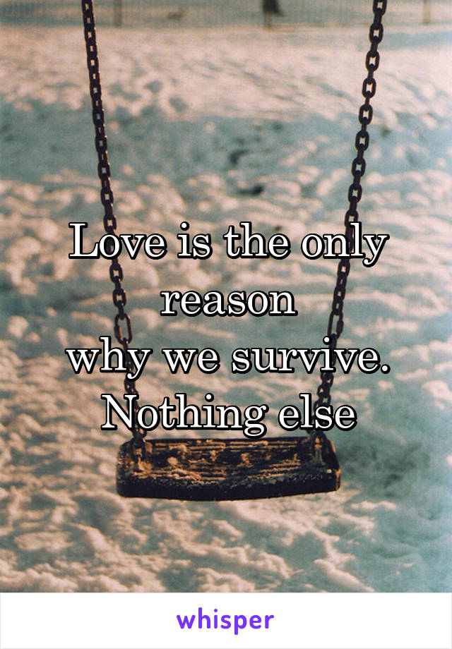 Love is the only reason why we survive. Nothing else