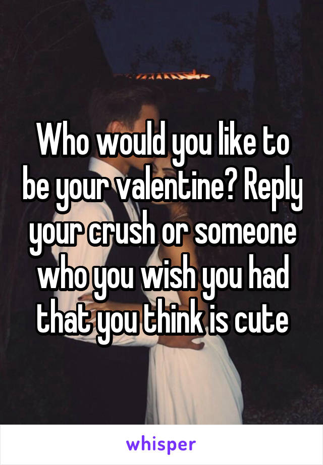 Who would you like to be your valentine? Reply your crush or someone who you wish you had that you think is cute