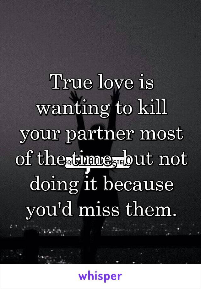 True love is wanting to kill your partner most of the time, but not doing it because you'd miss them.