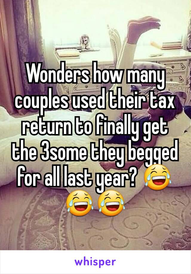 Wonders how many couples used their tax return to finally get the 3some they begged for all last year? 😂😂😂