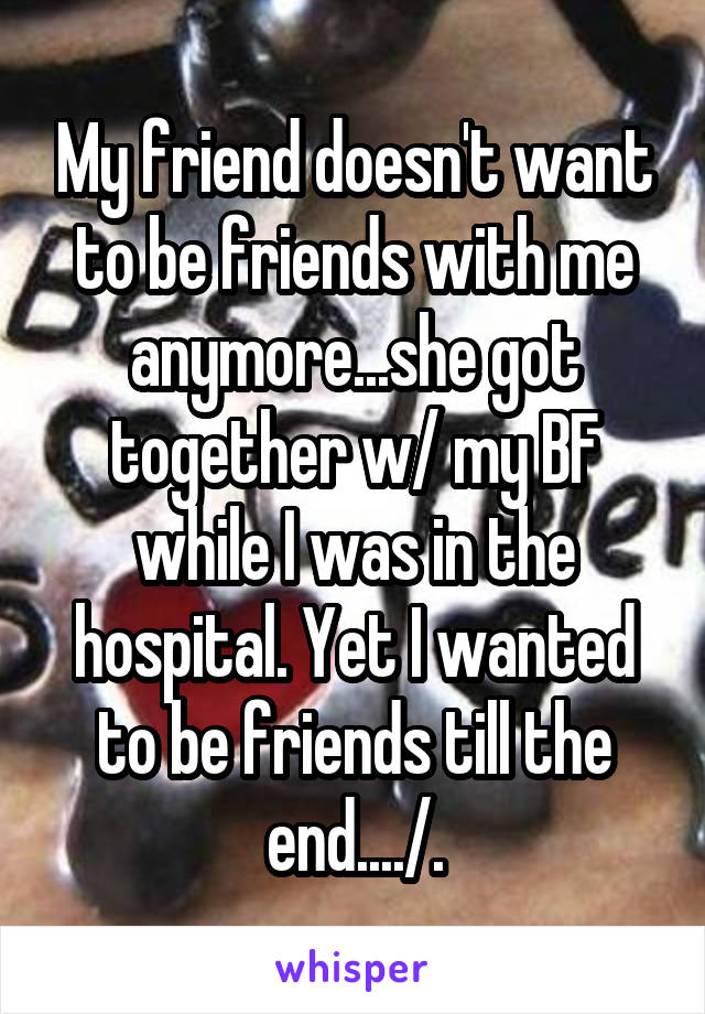 My friend doesn't want to be friends with me anymore...she got together w/ my BF while I was in the hospital. Yet I wanted to be friends till the end..../.\