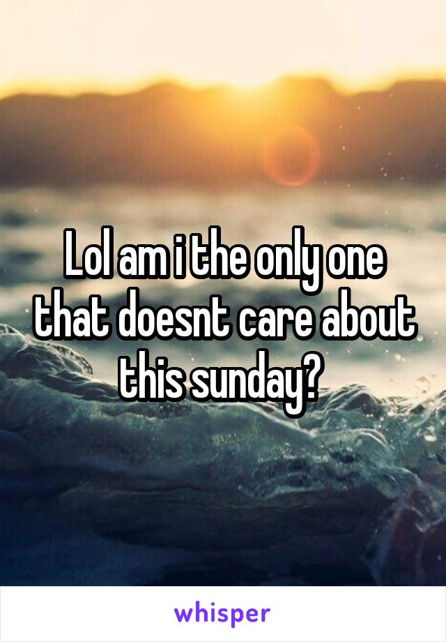 Lol am i the only one that doesnt care about this sunday?