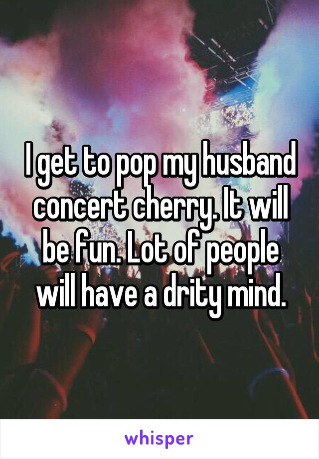 I get to pop my husband concert cherry. It will be fun. Lot of people will have a drity mind.