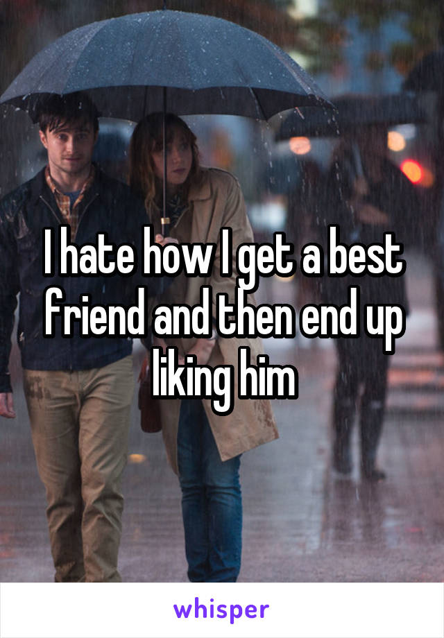 I hate how I get a best friend and then end up liking him