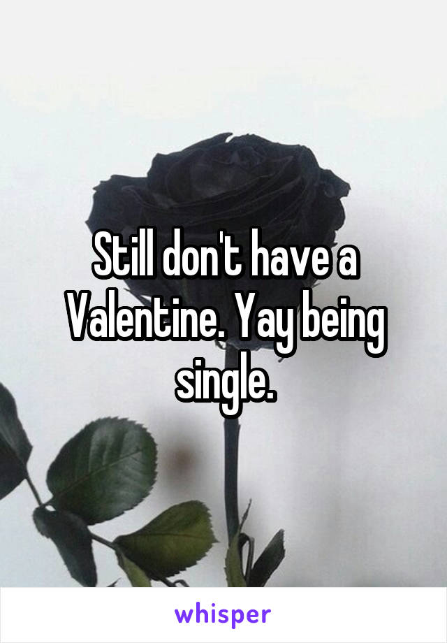 Still don't have a Valentine. Yay being single.
