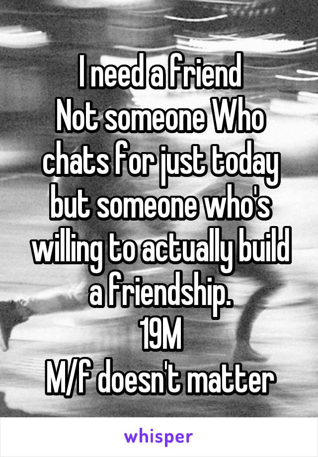 I need a friend Not someone Who chats for just today but someone who's willing to actually build a friendship. 19M M/f doesn't matter