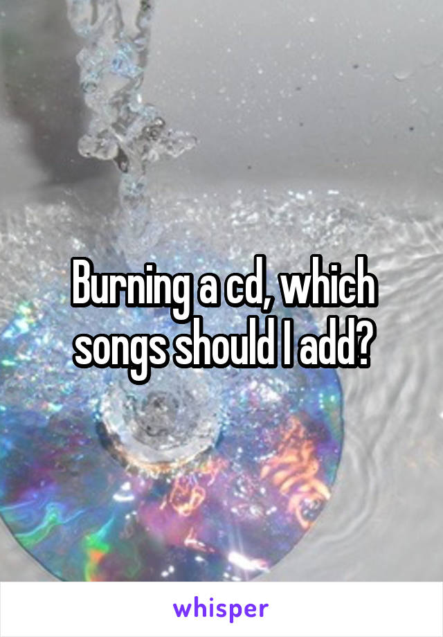 Burning a cd, which songs should I add?