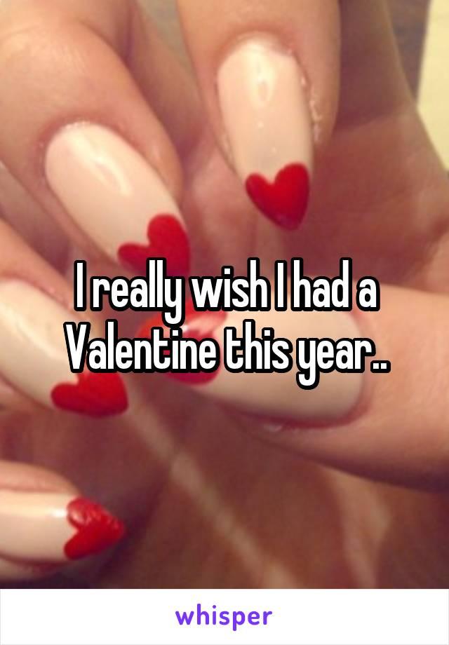I really wish I had a Valentine this year..