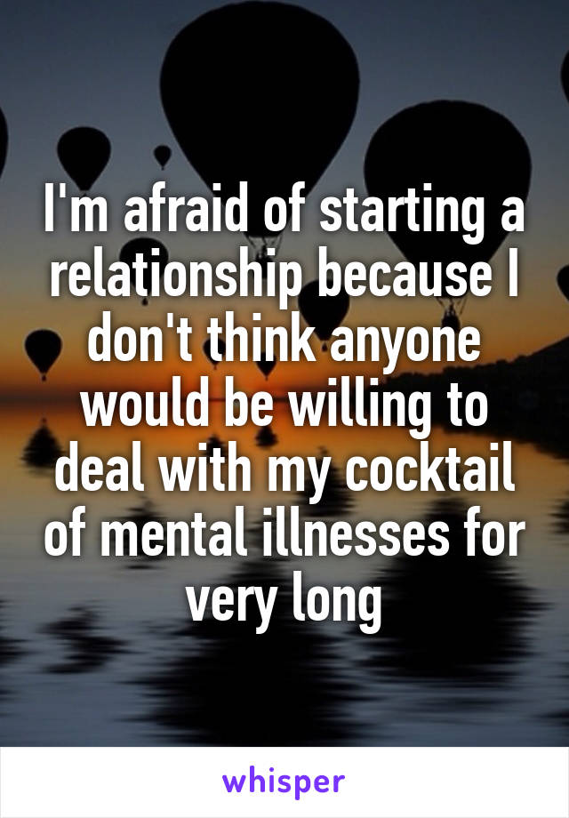 I'm afraid of starting a relationship because I don't think anyone would be willing to deal with my cocktail of mental illnesses for very long