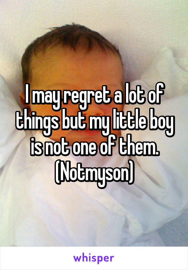 I may regret a lot of things but my little boy is not one of them. (Notmyson)