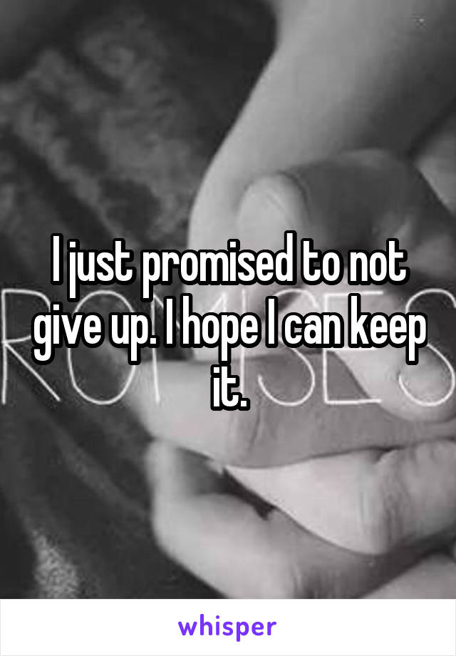 I just promised to not give up. I hope I can keep it.