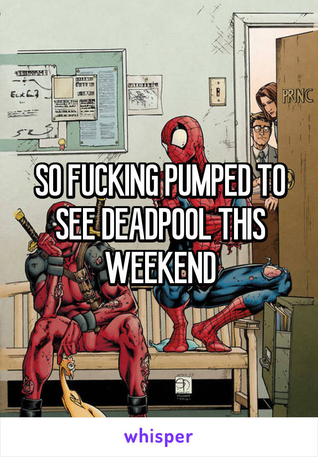SO FUCKING PUMPED TO SEE DEADPOOL THIS WEEKEND