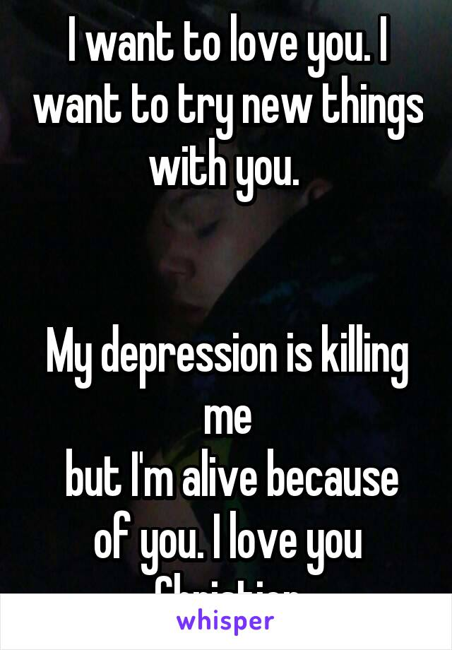 I want to love you. I want to try new things with you.    My depression is killing me  but I'm alive because of you. I love you Christien