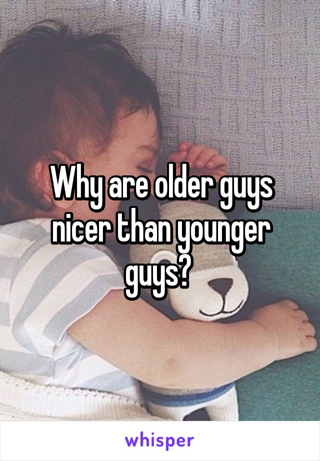 Why are older guys nicer than younger guys?