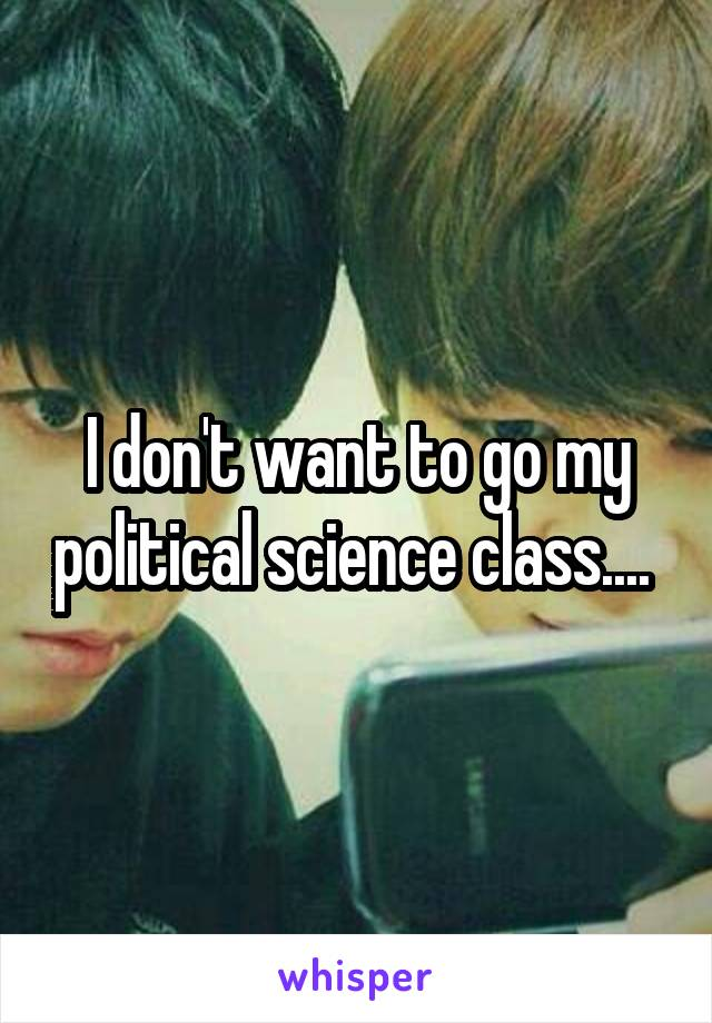 I don't want to go my political science class....