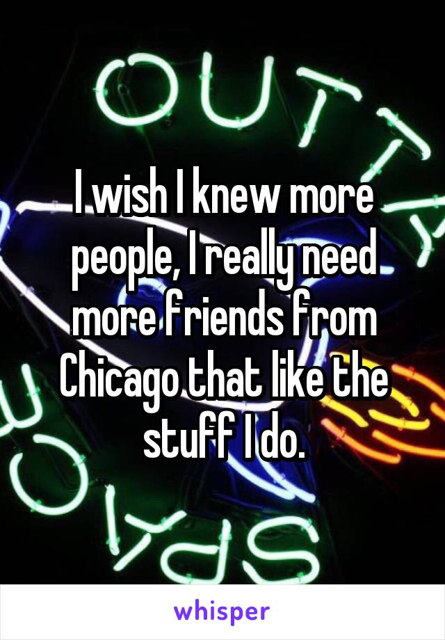I wish I knew more people, I really need more friends from Chicago that like the stuff I do.