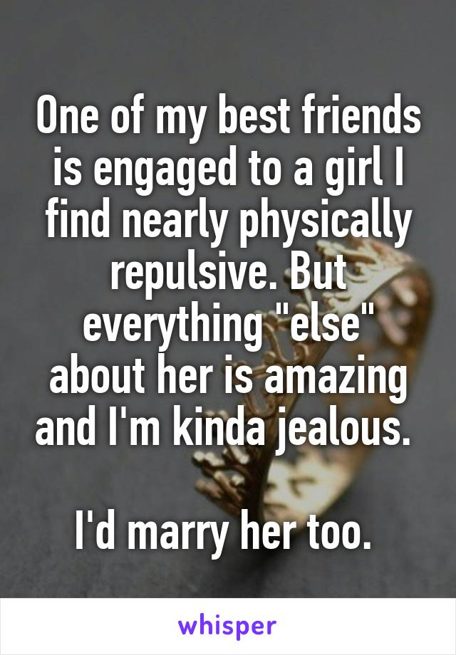 "One of my best friends is engaged to a girl I find nearly physically repulsive. But everything ""else"" about her is amazing and I'm kinda jealous.   I'd marry her too."
