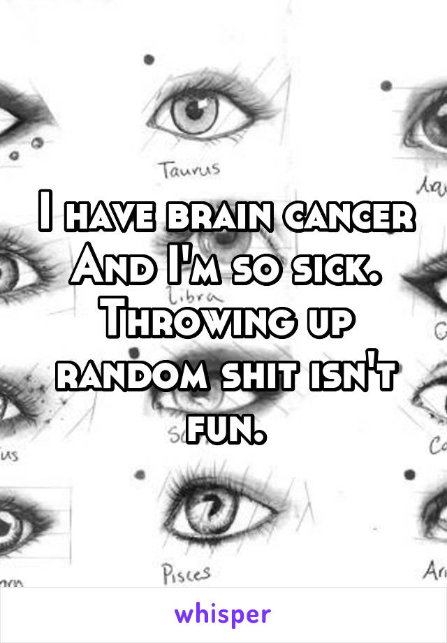 I have brain cancer And I'm so sick. Throwing up random shit isn't fun.