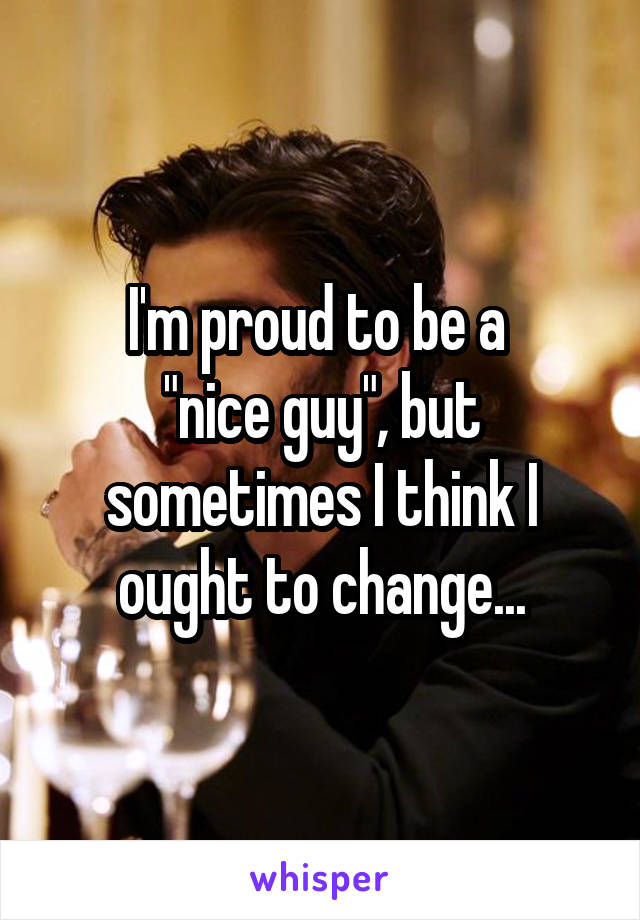 "I'm proud to be a  ""nice guy"", but sometimes I think I ought to change..."