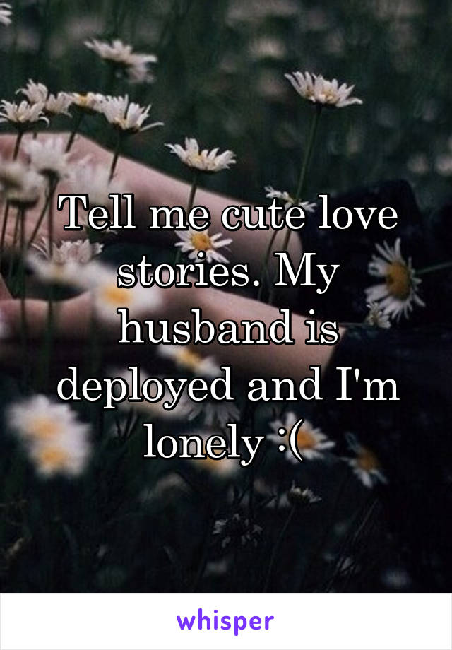 Tell me cute love stories. My husband is deployed and I'm lonely :(