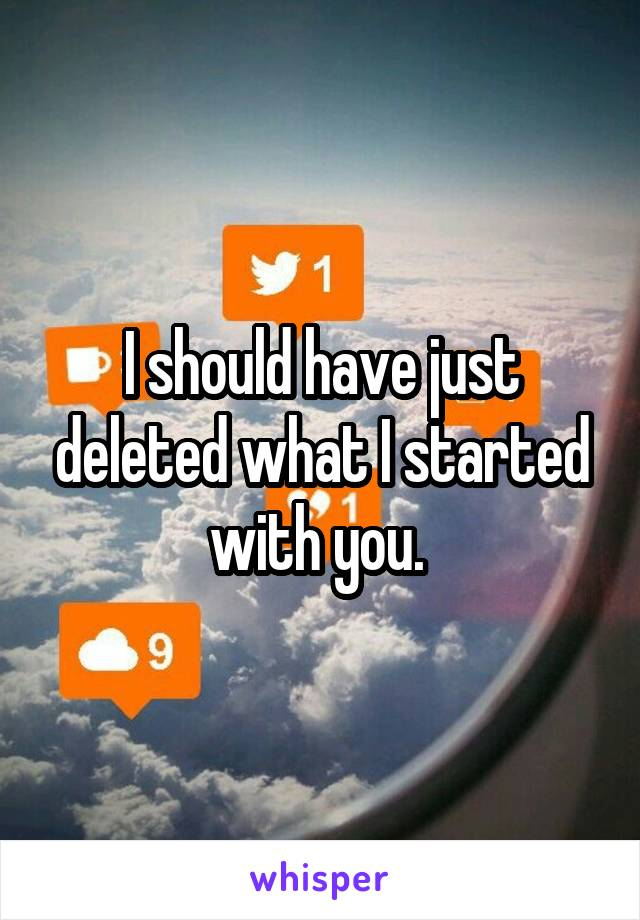 I should have just deleted what I started with you.