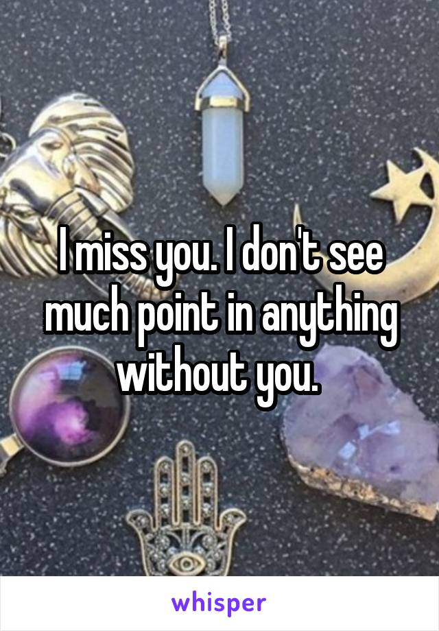 I miss you. I don't see much point in anything without you.