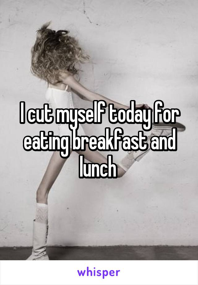 I cut myself today for eating breakfast and lunch