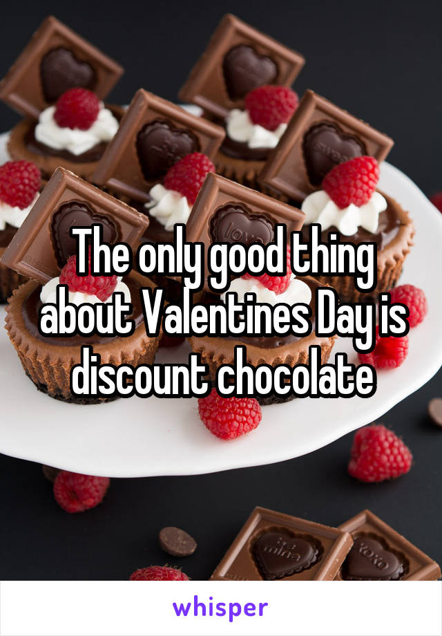 The only good thing about Valentines Day is discount chocolate