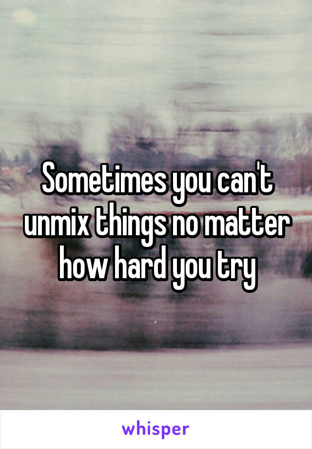Sometimes you can't unmix things no matter how hard you try